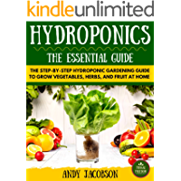 Hydroponics: Hydroponics Essential Guide: The Step-By-Step Hydroponic Gardening Guide to Grow Fruit, Vegetables, and…