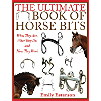 The Ultimate Book of Horse Bits: What They Are, What They Do, and How They Work
