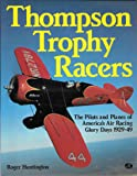 Thompson Trophy Racers: The Pilots and Planes of America's Air Racing Glory Days 1929-49