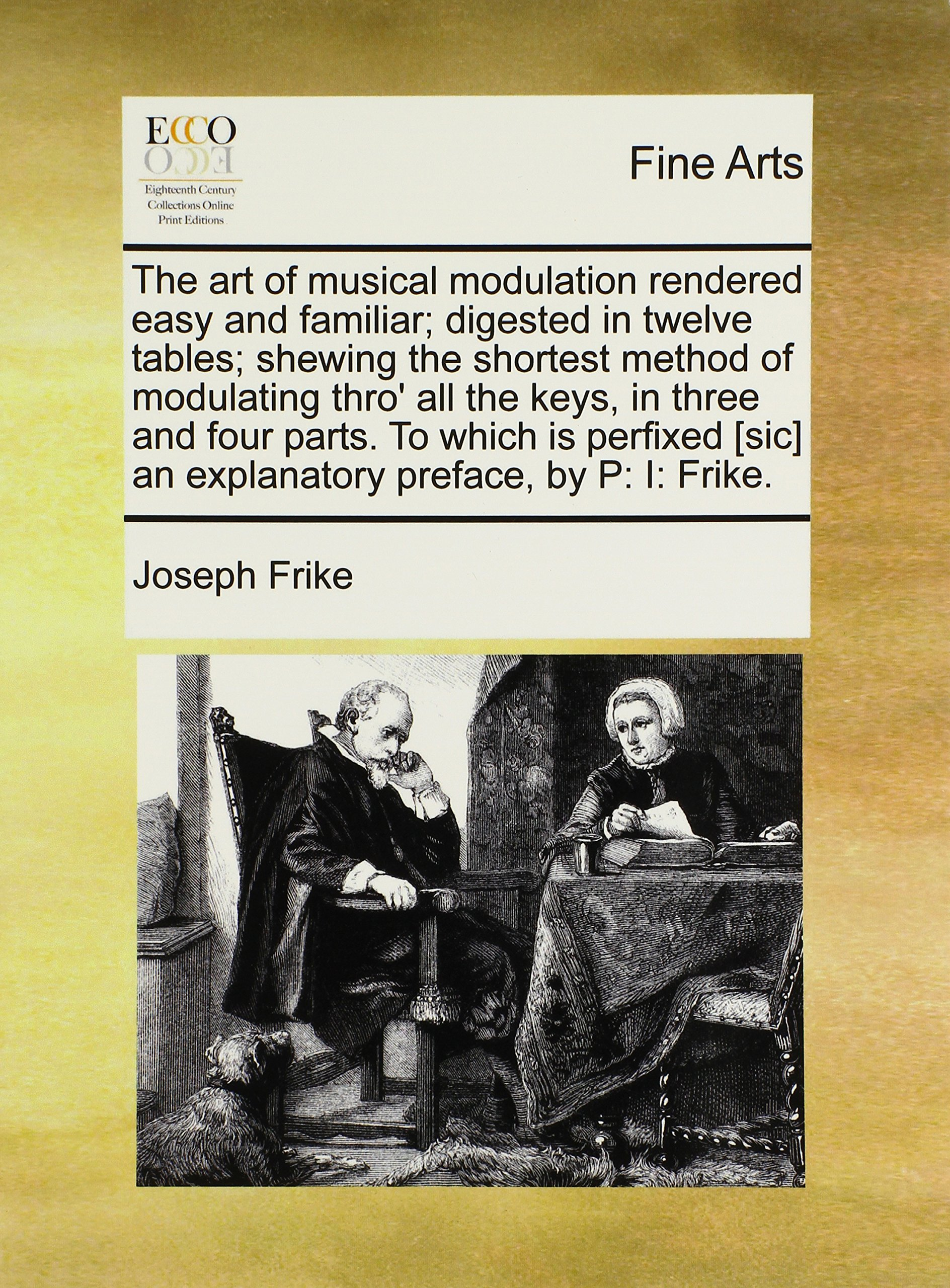 Read Online The art of musical modulation rendered easy and familiar; digested in twelve tables; shewing the shortest method of modulating thro' all the keys, in [sic] an explanatory preface, by P: I: Frike. PDF