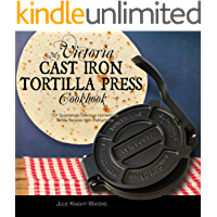 My Victoria Cast Iron Tortilla Press Cookbook: 101 Surprisingly Delicious Homemade Tortilla Recipes with Instructions (Victoria Cast Iron Tortilla Press Recipes Book 1)