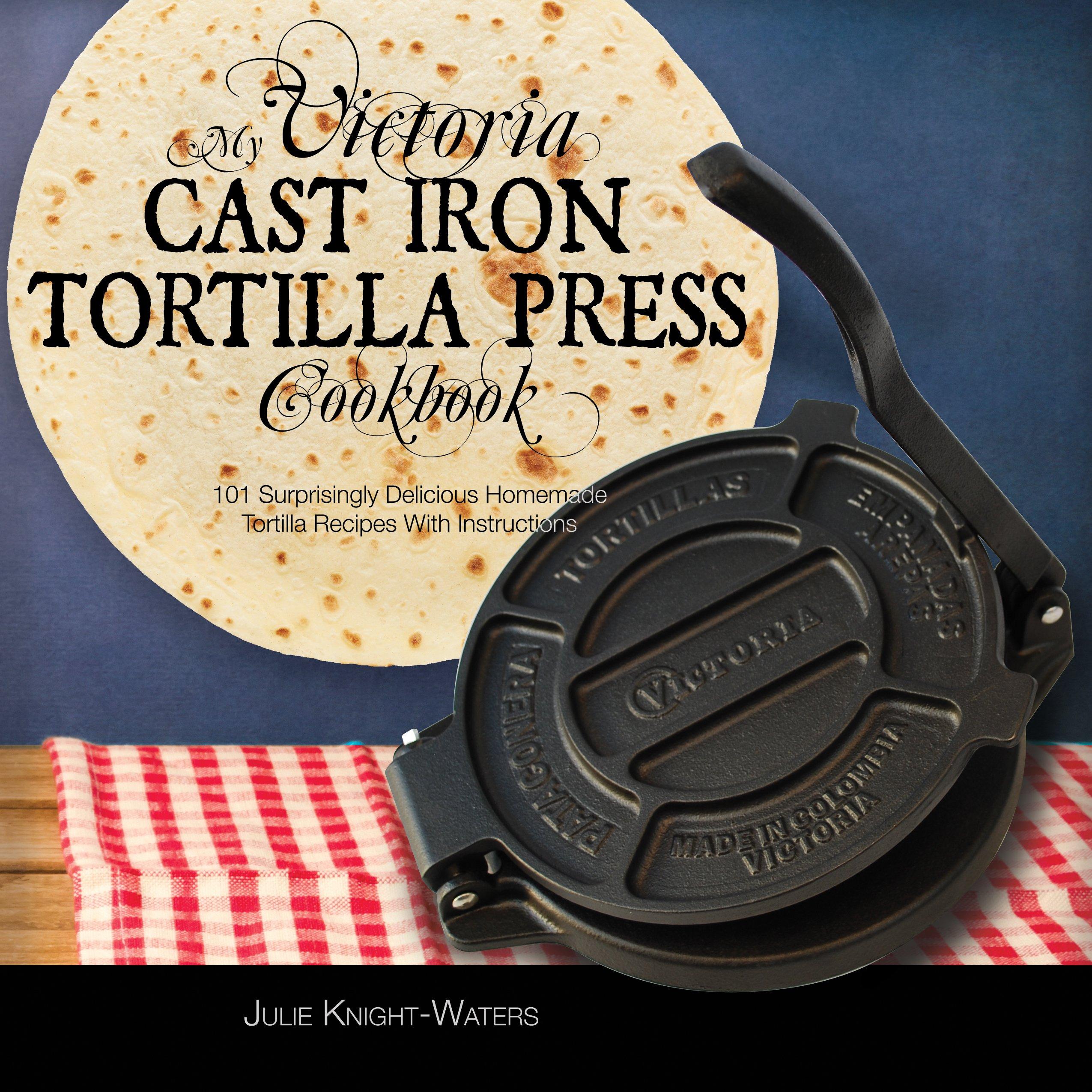 My Victoria Cast Iron Tortilla Press Cookbook  101 Surprisingly Delicious Homemade Tortilla Recipes With Instructions  Victoria Cast Iron Tortilla Press Recipes Book 1   English Edition