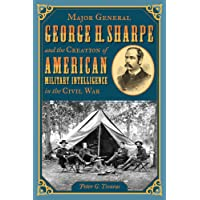 Major General George H. Sharpe and The Creation of American Military Intelligence in the Civil War