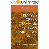 REVISED GREEK GRAMMAR: You CAN Learn Bible Greek: A Clear Introductory Course