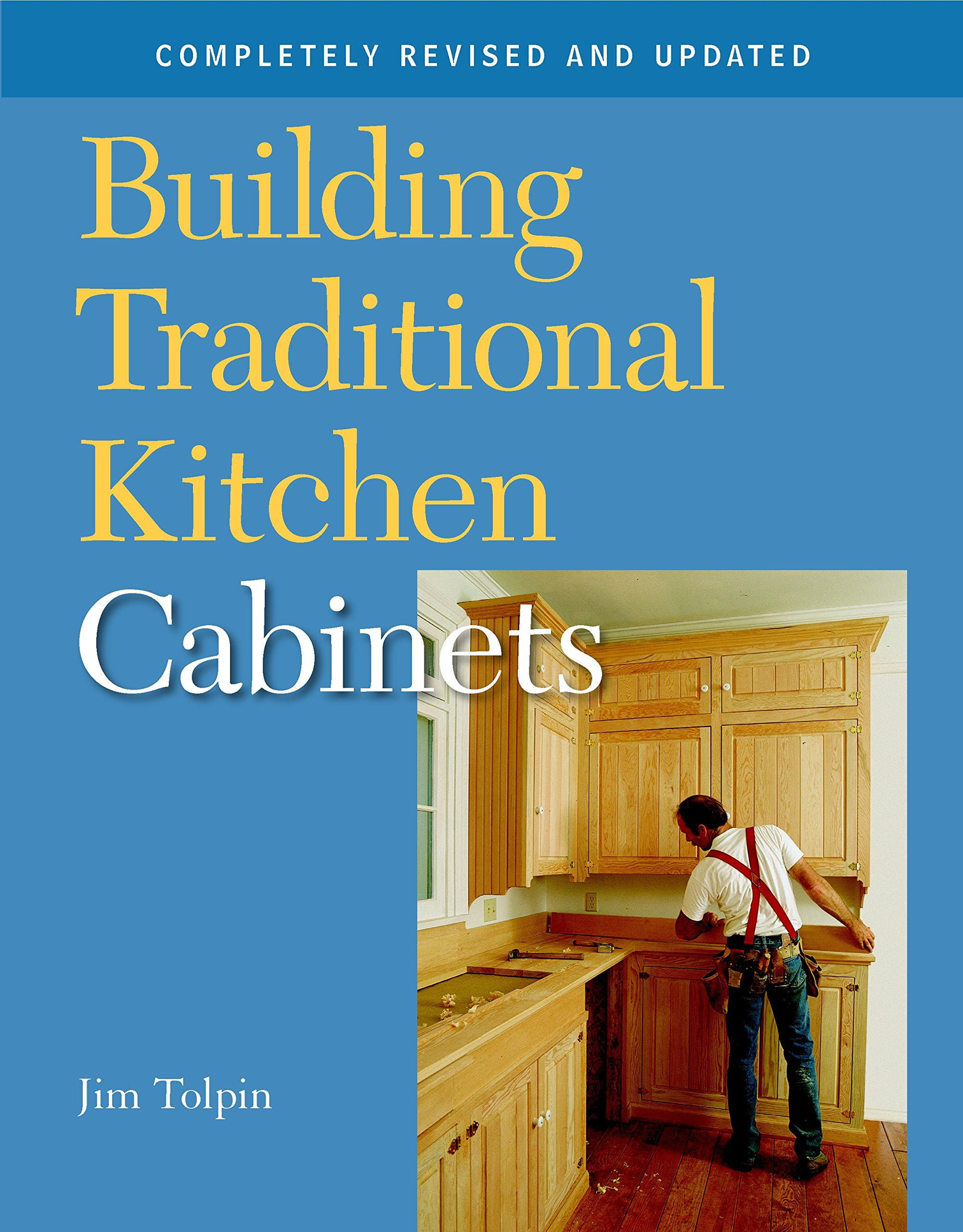 Building Traditional Kitchen Cabinets Completely Revised And Updated Tolpin Jim 9781561587971 Amazon Com Books