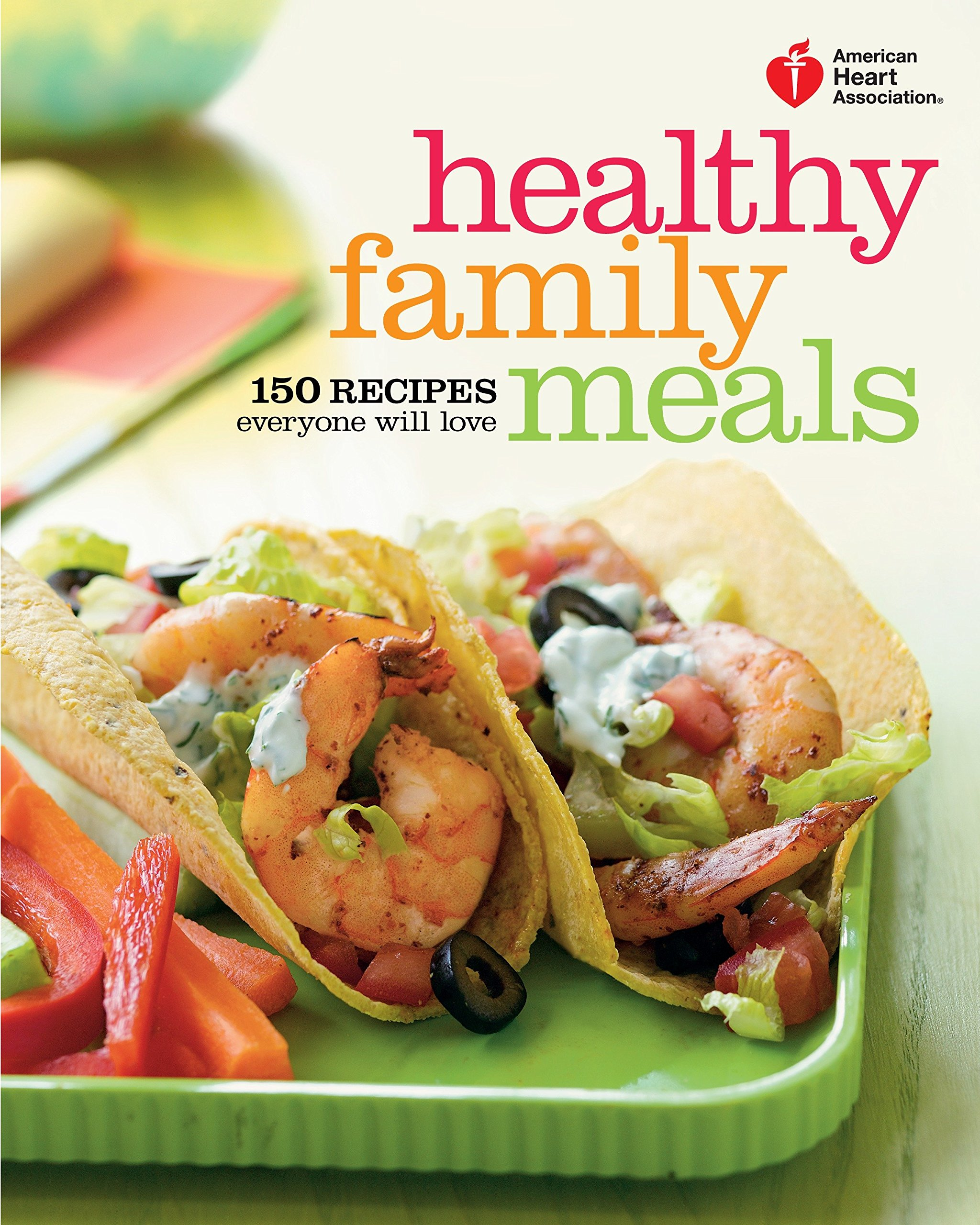 American Heart Association Healthy Family Meals 150 Recipes Everyone Will Love A Cookbook American Heart Association 9780307720627 Amazon Com Books