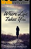 Where Life Takes You (Life Series Book 1)