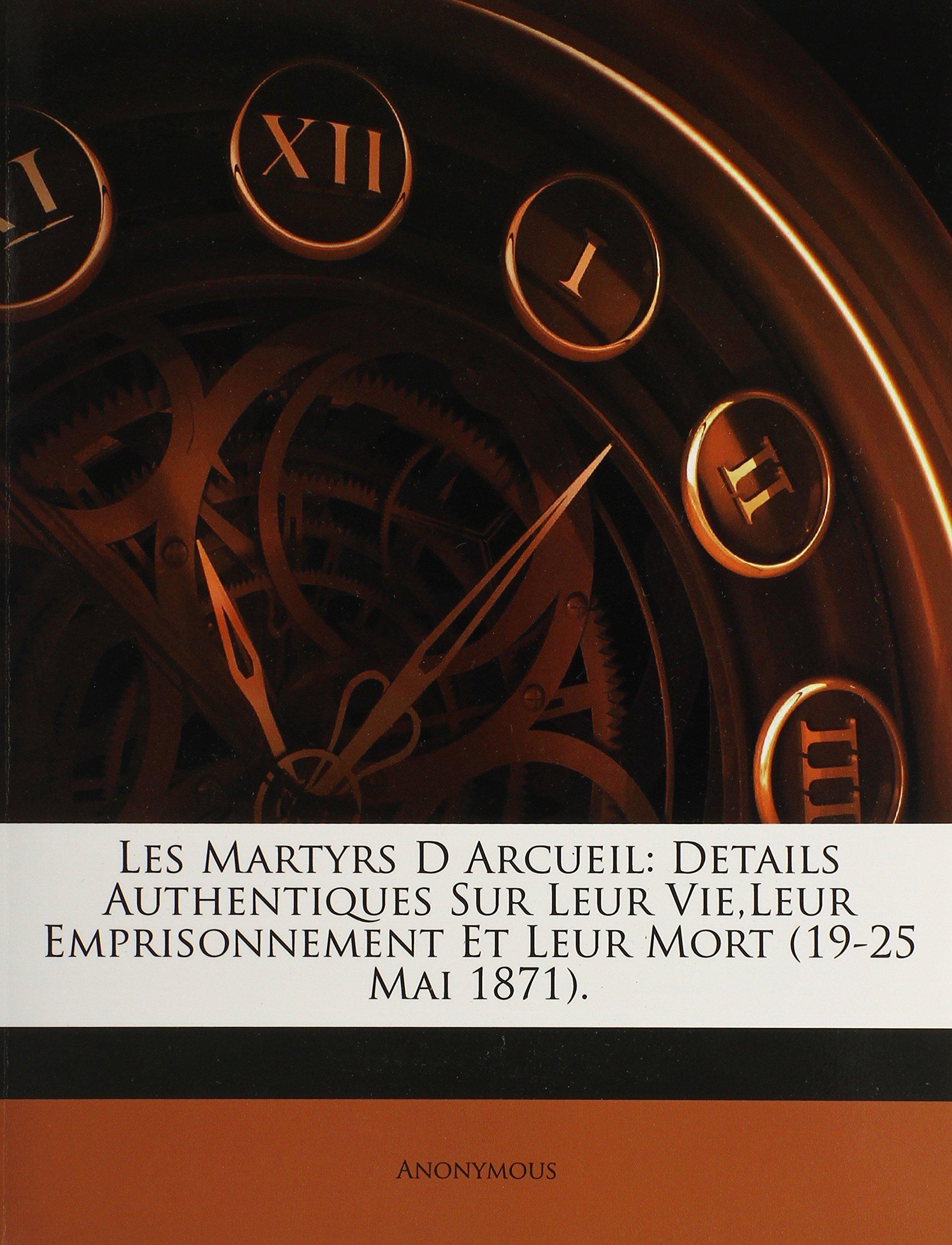 Les Martyrs D Arcueil: Details Authentiques Sur Leur Vie,Leur Emprisonnement Et Leur Mort (19-25 Mai 1871). (French Edition) pdf epub