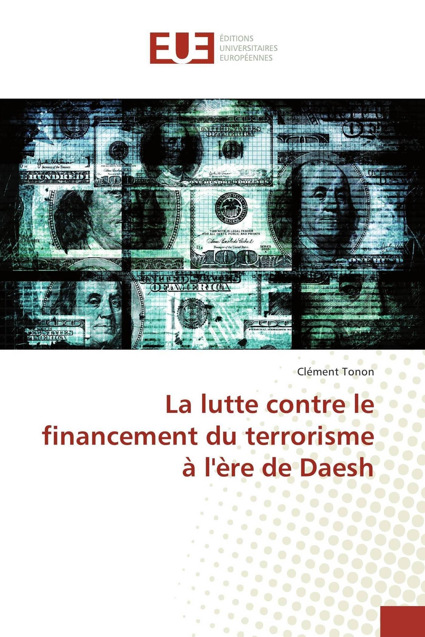 La lutte contre le financement du terrorisme à l'ère de Daesh Broché – 9 septembre 2016 Clément Tonon Univ Européenne 3841610099 Essais littéraires
