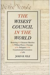 The Wisest Council in the World: Restoring the Character Sketches by William Pierce of Georgia of the Delegates to the Constitutional Convention of 1787 Kindle Edition