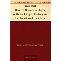 Base-Ball How to Become a Player, With the Origin, History and Explanation of the Game