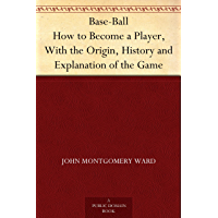 Base-Ball How to Become a Player, With the Origin, History and Explanation of the Game (English Edition)