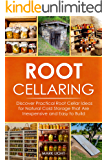 Root Cellaring: Discover Practical Root Cellar Ideas for Natural Cold Storage that Are Inexpensive and Easy to Build