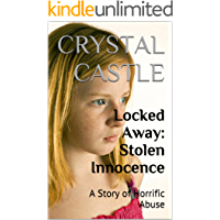 Locked Away: Stolen Innocence: A Story of Horrific Abuse (Child Abuse Series Book 3)