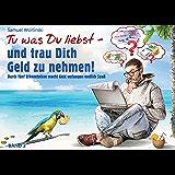 Tu was Du liebst - und trau Dich Geld zu nehmen!: Durch fünf Erkenntnisse macht Geld verlangen endlich Spaß (Vorwort von Hans-Peter Zimmermann)