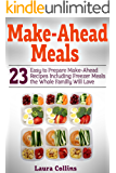 Make-Ahead Meals : 23 Easy to Prepare Make-Ahead Recipes Including Freezer Meals the Whole Familly Will Love