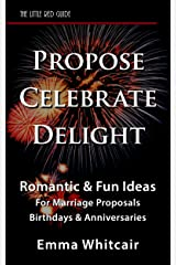 Propose, Celebrate, Delight: Romantic & Fun Ideas For Marriage Proposals, Birthdays, & Anniversaries Kindle Edition