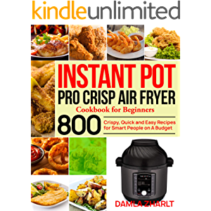 Instant Pot Pro Crisp Air Fryer Cookbook for Beginners: 800 Crispy, Quick and Easy Recipes for Smart People on A Budget