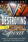Destroying the Jezebel Spirit: How to Overcome the Spirit Before It Destroys You! (English Edition)