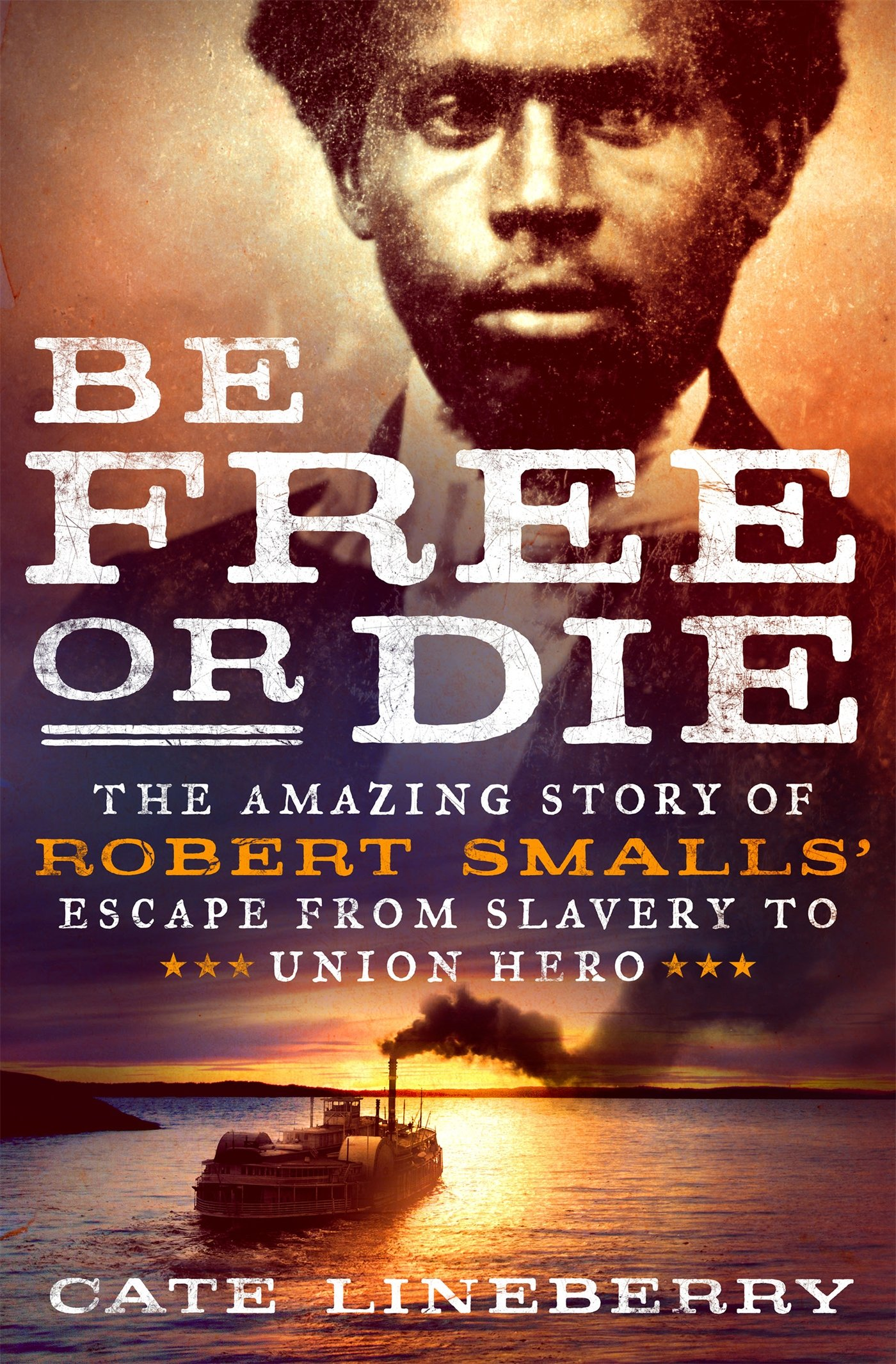 Be Free or Die: The Amazing Story of Robert Smalls' Escape from Slavery to Union Hero, Lineberry, Cate
