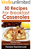 50 Recipes For Breakfast Casseroles – Casserole Recipes To Serve For Breakfast or Brunch (Breakfast Ideas – The Breakfast Recipes Cookbook Collection 14)