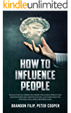 HOW TO INFLUENCE PEOPLE: Develop Positive Thinking And Mindset For Success, Improve Your Decision-making And Communication Skills by Making Room For Emotional Intelligence, beginners guide