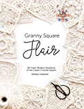 Granny Square Flair UK Terms Edition: 50 Fresh, Modern Variations of the Classic Crochet Square