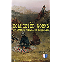 The Collected Works of James Willard Schultz: In the Great Apache Forest, With the Indians in the Rockies, Rising Wolf the White Blackfoot, Sinopah the ... The War-Trail Fort, My Life as an Indian