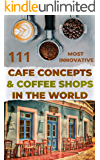 111 most innovative Cafe Concepts & Coffee Shops in the World.: Get inspired. Get creative. Get started. (English Edition)