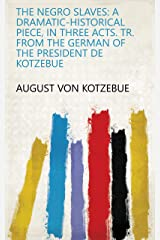 The Negro Slaves: A Dramatic-historical Piece, in Three Acts. Tr. from the German of the President de Kotzebue Kindle Edition
