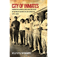 City of Inmates: Conquest, Rebellion, and the Rise of Human Caging in Los Angeles, 1771–1965 (Justice, Power, and Politics)