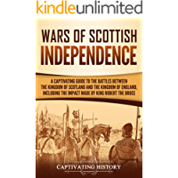 Wars of Scottish Independence: A Captivating Guide to the Battles Between the Kingdom of Scotland and the Kingdom of England, Including the Impact Made by King Robert the Bruce