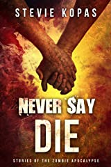 Never Say Die: Stories of the Zombie Apocalypse Kindle Edition