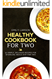 Healthy Cookbook for Two: 50 Simple, Delicious Recipes For Sparkling Meals Just for Two
