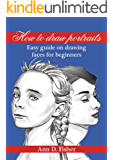 How to Draw a Portrait: From the eyes to the bust, a beginner's guide to drawing portraits