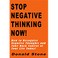 Stop Negative Thinking Now!: How to Recognise Negative Thoughts and Take Back Control of Your Life Today! (Mind Management Series Book 1)