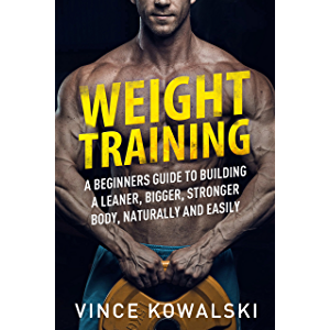 Weight Training: A Beginners Guide to Building a Leaner, Bigger, Stronger Body, Naturally and Easily (The Bigger Leaner…