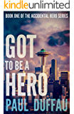 Got To Be A Hero (The Accidental Hero Series Book 1)