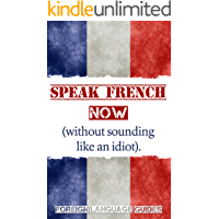 French: Speak French Now! A Beginner Guide to Instantly Start Speaking French (Without Sounding Like an Idiot)
