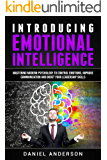 Introducing Emotional Intelligence: Mastering Modern Psychology to Control Emotions, Improve Communication and Boost your Leadership Skills (Mastery Emotional Intelligence and Soft Skills Book 1)