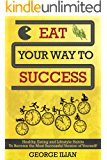 Eat Your Way to Success: Healthy, Eating and Lifestyle Habits To Become the Most Successful Version of Yourself!