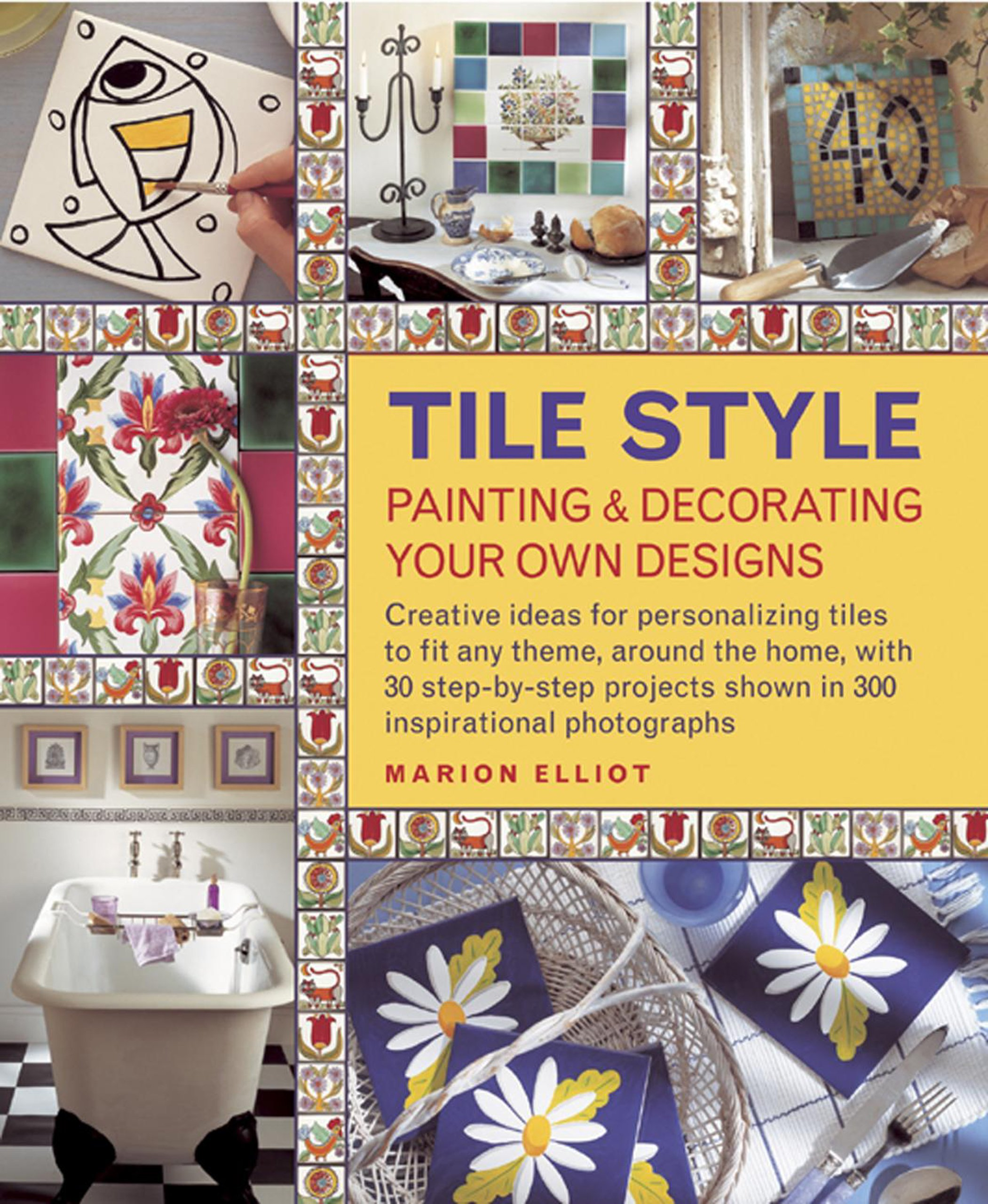 Tile Style: Painting & Decorating Your Own Designs: Creative ideas for personalizing tiles to fit any theme, around the home, with 30 step-by-step projects shown in 300 inspirational photographs