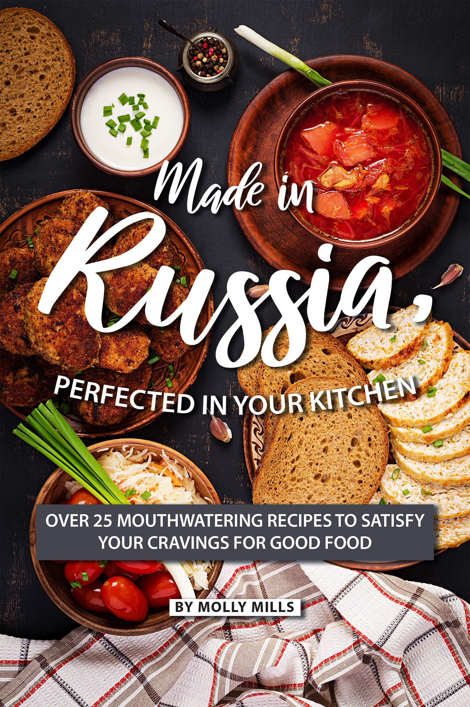 Made In Russia Perfected In Your Kitchen  Over 25 Mouthwatering Recipes To Satisfy Your Cravings For Good Food  English Edition