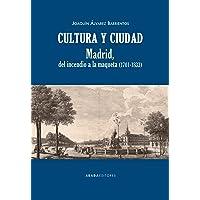 Cultura y ciudad: Madrid, del incendio a la maqueta (1701-1833) (Lecturas de Historia Moderna)