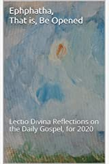 Ephphatha, That is, Be Opened: Lectio Divina Reflections on the Daily Gospel, for 2020 Kindle Edition