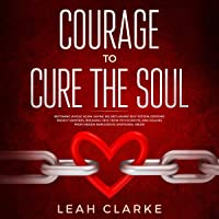 Courage to Cure the Soul: Becoming Whole Again, Saying No, Reclaiming Self Esteem, Dodging Energy Vampires, Breaking Free from Psychopaths, and Healing from Hidden Narcissistic Emotional Abuse