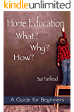 Home Education - What? Why? How?: A Guide for Beginners