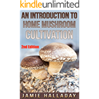 Mushrooms: An Introduction To Home Mushroom Cultivation (2nd Edition) (mushrooms, edible, fungi, cultivating, wild plants, compost, forest farming)