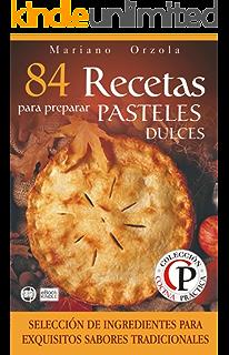 84 RECETAS PARA PREPARAR PASTELES DULCES: Selección de ingredientes para sabores tradicionales (Colección Cocina