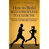 How to Build Self-Discipline to Exercise: Practical Techniques and Strategies to...